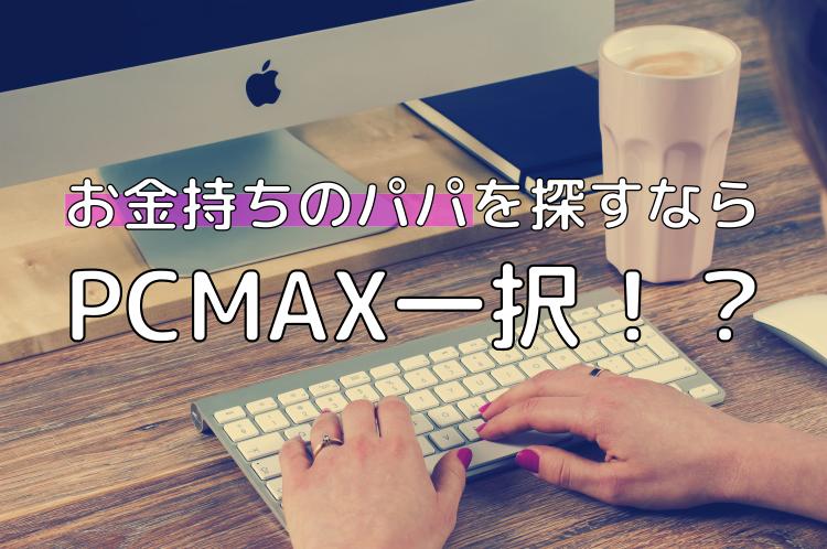 PCMAXはお金くれるパパが見つかる最強の出会い系サイト!私はここで月収100万円達成しました